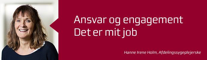 Ansvar og engagement. Det er mit job. Hanne Irene Holm, afdelingssygeplejerske.